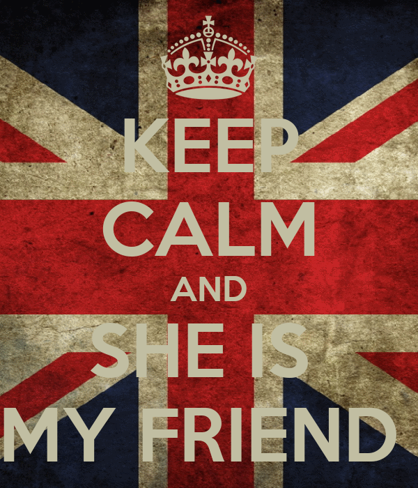 KEEP CALM AND SHE IS  MY FRIEND