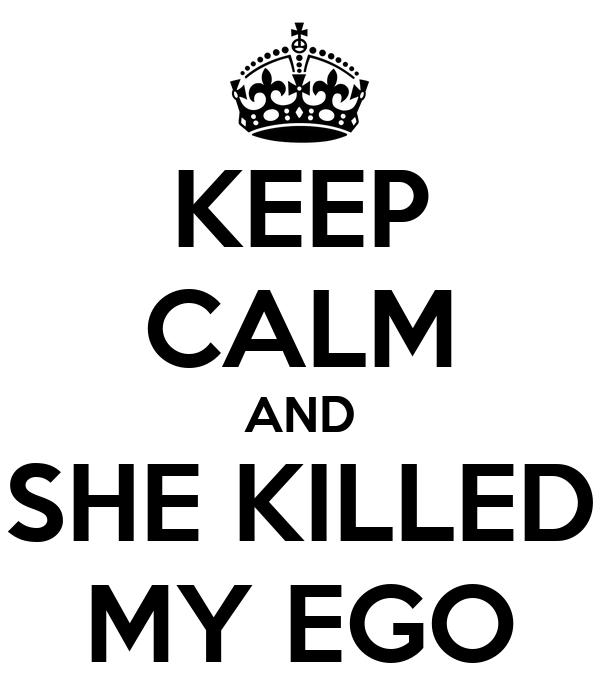 KEEP CALM AND SHE KILLED MY EGO