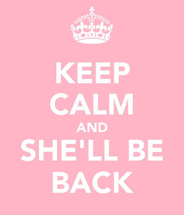 KEEP CALM AND SHE'LL BE BACK