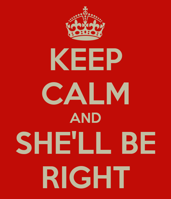 KEEP CALM AND SHE'LL BE RIGHT