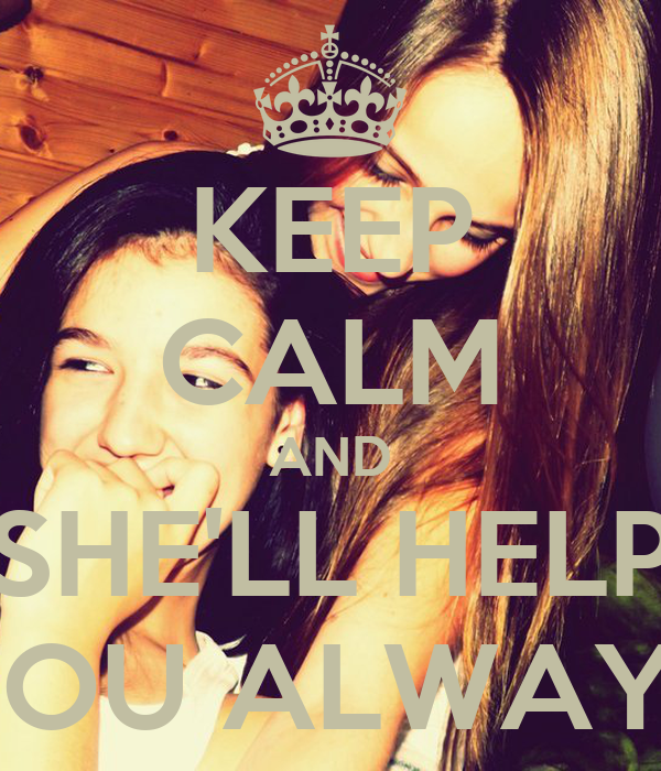 KEEP CALM AND SHE'LL HELP YOU ALWAYS