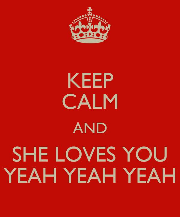 KEEP CALM AND SHE LOVES YOU YEAH YEAH YEAH