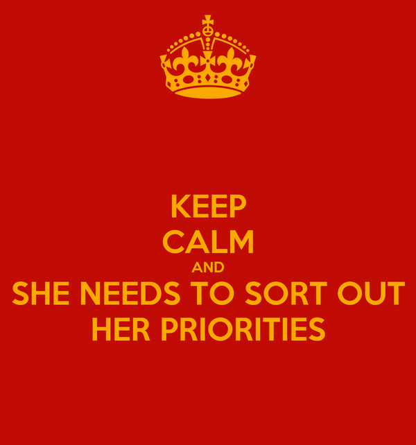 KEEP CALM AND SHE NEEDS TO SORT OUT HER PRIORITIES