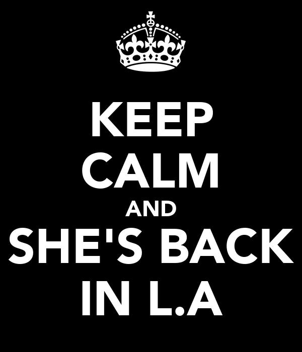KEEP CALM AND SHE'S BACK IN L.A