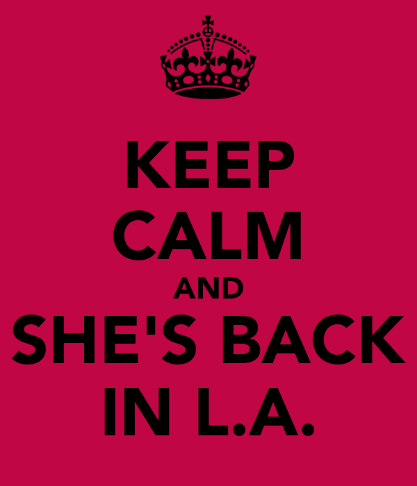 KEEP CALM AND SHE'S BACK IN L.A.