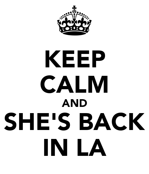KEEP CALM AND SHE'S BACK IN LA