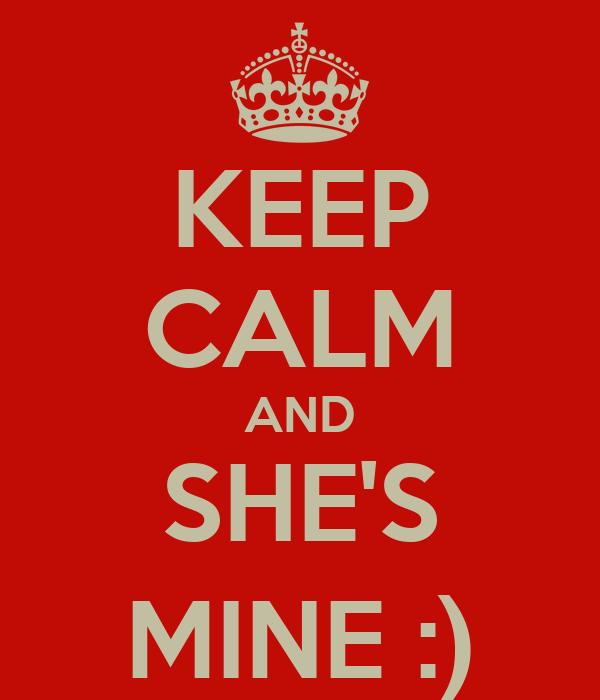 KEEP CALM AND SHE'S MINE :)