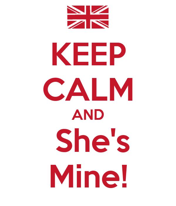 KEEP CALM AND   She's   Mine!