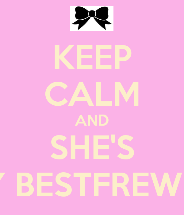 KEEP CALM AND SHE'S MY BESTFREWND