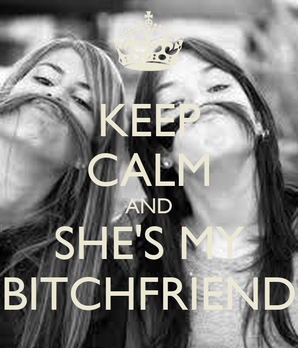 KEEP CALM AND SHE'S MY BITCHFRIEND