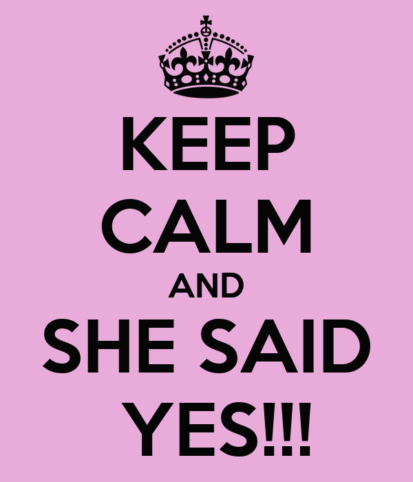 KEEP CALM AND SHE SAID  YES!!!