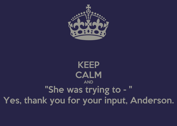 """KEEP CALM AND """"She was trying to - """" Yes, thank you for your input, Anderson."""