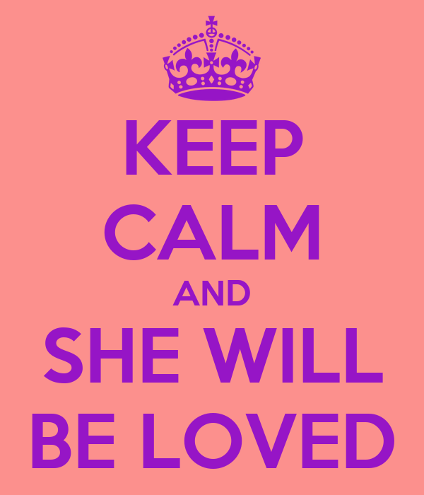 KEEP CALM AND SHE WILL BE LOVED