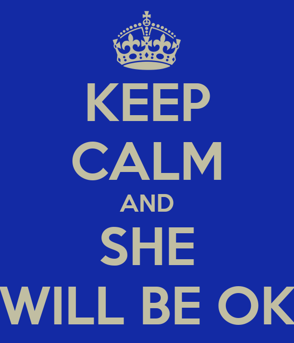 KEEP CALM AND SHE WILL BE OK
