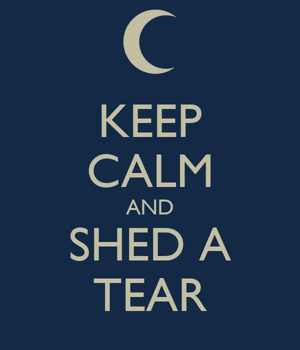 KEEP CALM AND SHED A TEAR