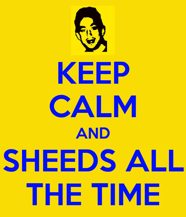 KEEP CALM AND SHEEDS ALL THE TIME