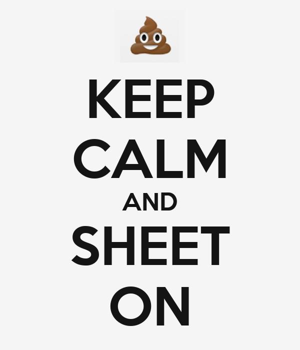 KEEP CALM AND SHEET ON