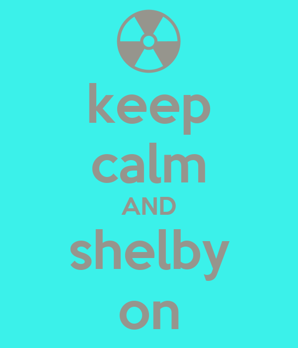 keep calm AND shelby on