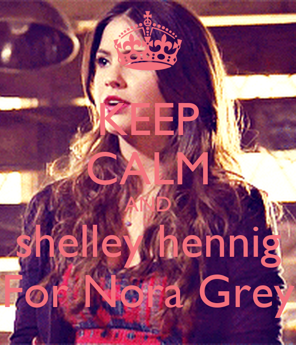 KEEP CALM AND  shelley hennig  For Nora Grey