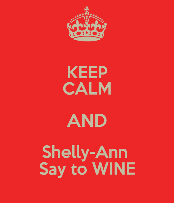 KEEP CALM AND Shelly-Ann  Say to WINE