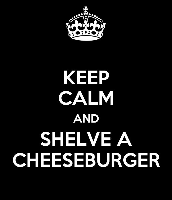 KEEP CALM AND SHELVE A CHEESEBURGER