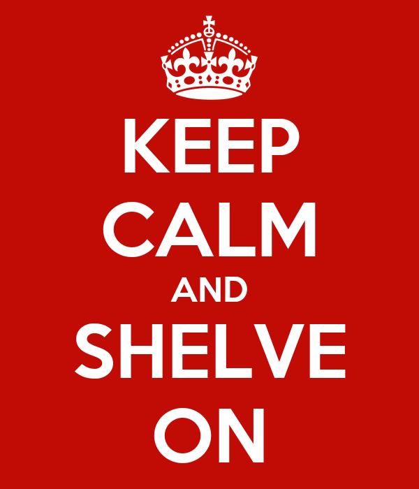 KEEP CALM AND SHELVE ON