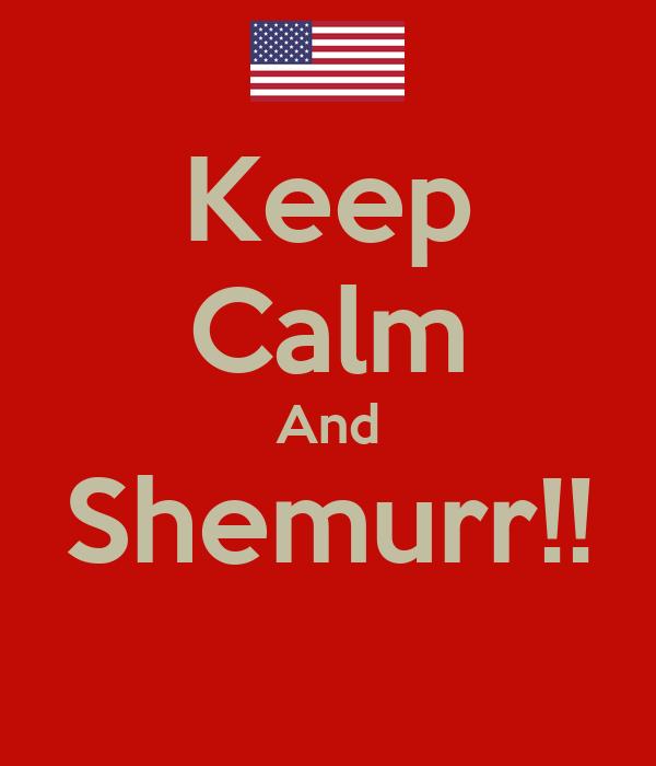 Keep Calm And Shemurr!!