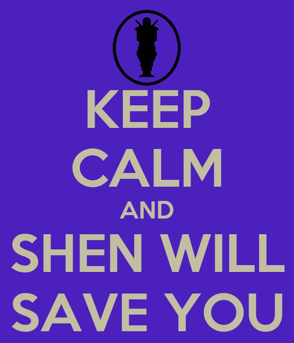 KEEP CALM AND SHEN WILL SAVE YOU