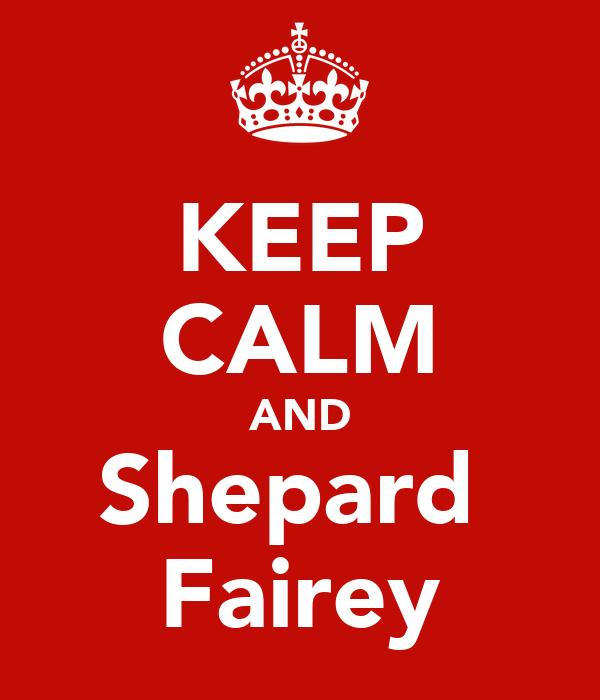 KEEP CALM AND Shepard  Fairey