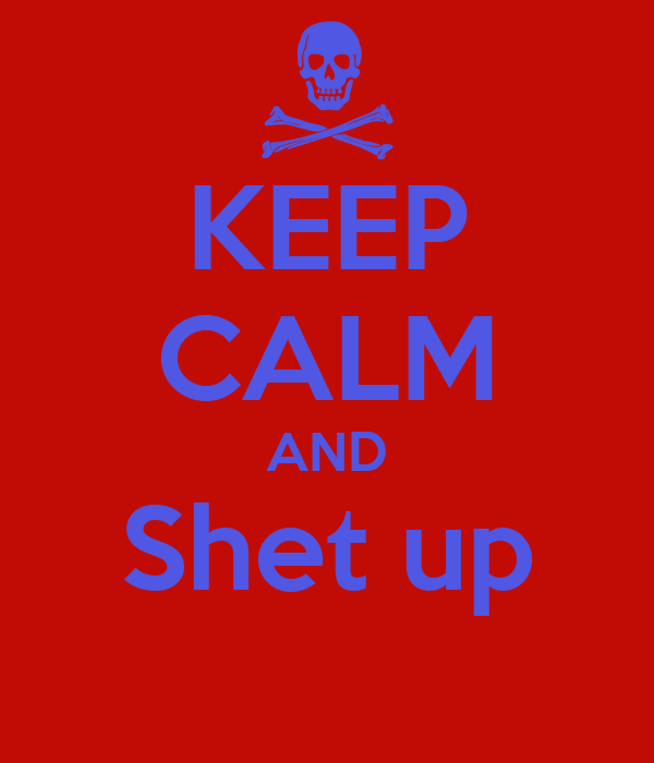 KEEP CALM AND Shet up