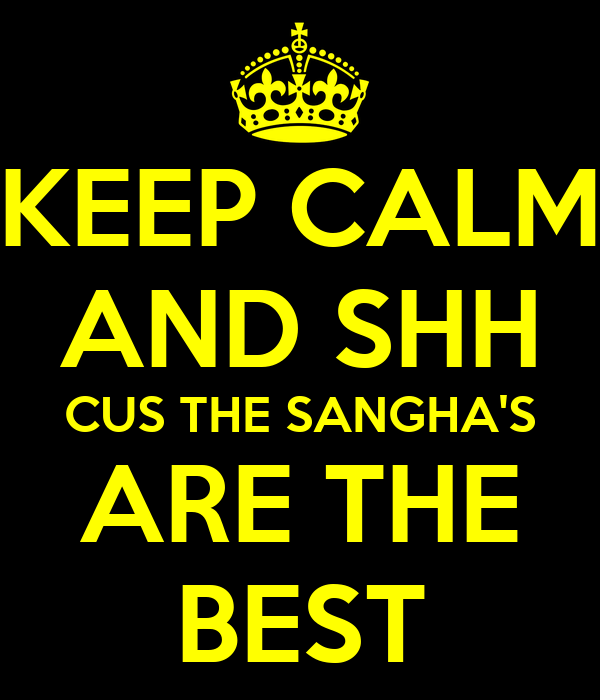 KEEP CALM AND SHH CUS THE SANGHA'S ARE THE BEST