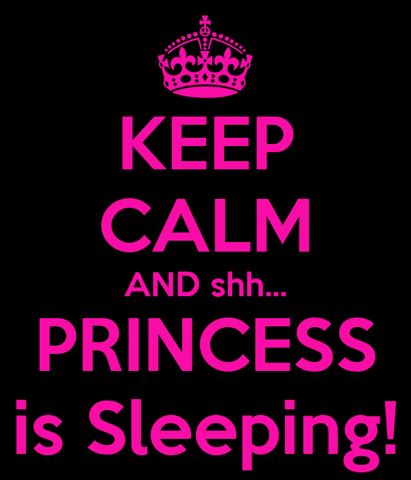 KEEP CALM AND shh... PRINCESS is Sleeping!