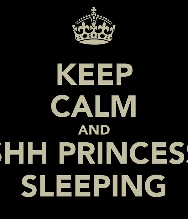 KEEP CALM AND SHH PRINCESS SLEEPING