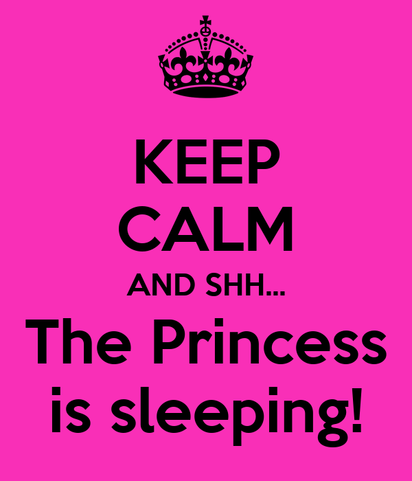 KEEP CALM AND SHH... The Princess is sleeping!