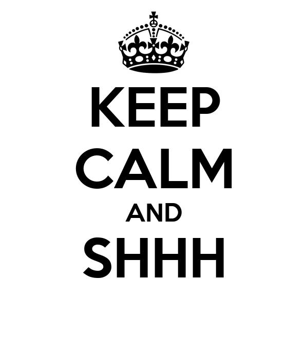 KEEP CALM AND SHHH