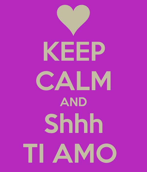 KEEP CALM AND Shhh TI AMO