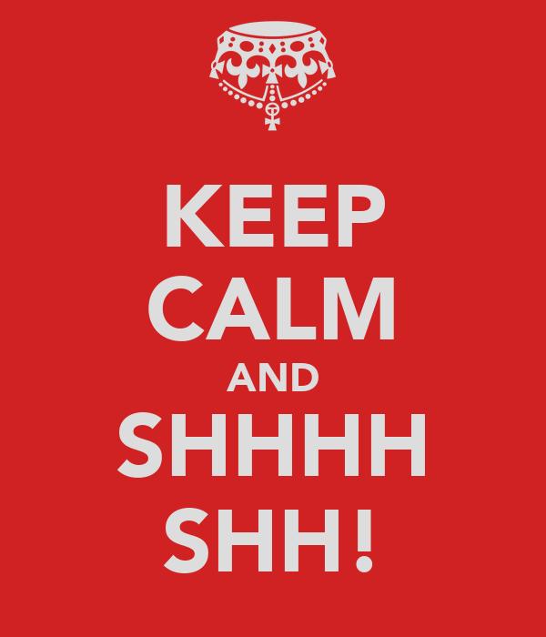 KEEP CALM AND SHHHH SHH!