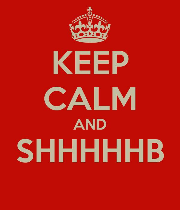 KEEP CALM AND SHHHHHB
