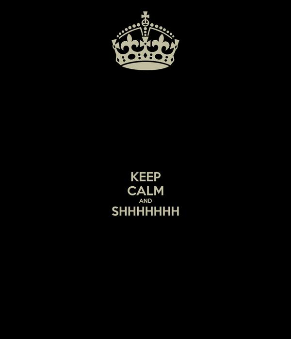 KEEP CALM AND SHHHHHHH