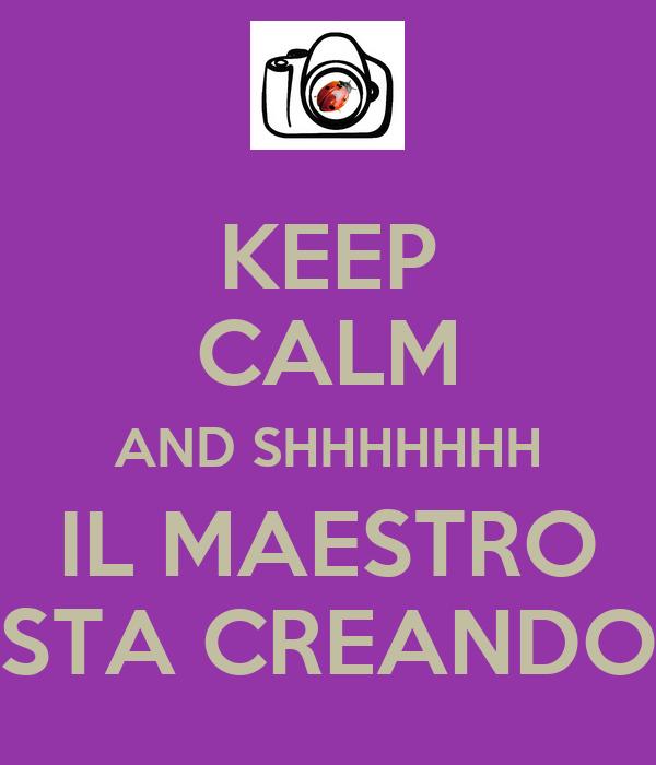 KEEP CALM AND SHHHHHHH IL MAESTRO STA CREANDO