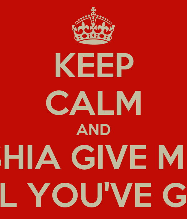 KEEP CALM AND SHIA GIVE ME ALL YOU'VE GOT