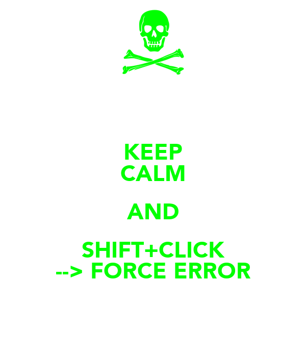 KEEP CALM AND SHIFT+CLICK --> FORCE ERROR
