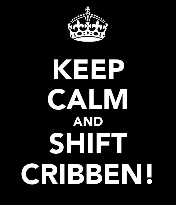KEEP CALM AND SHIFT CRIBBEN!