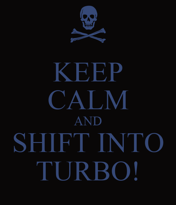 KEEP CALM AND SHIFT INTO TURBO!