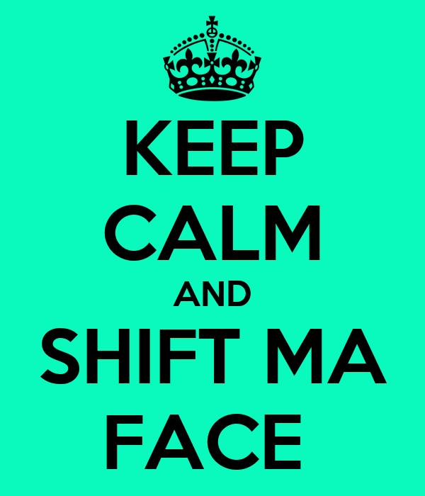 KEEP CALM AND SHIFT MA FACE