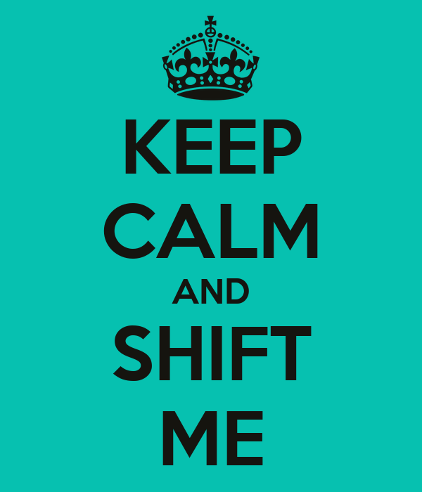 KEEP CALM AND SHIFT ME