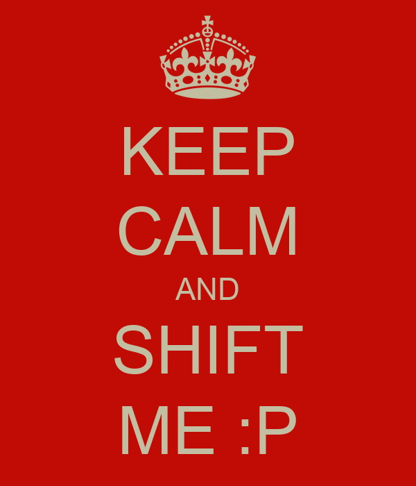 KEEP CALM AND SHIFT ME :P
