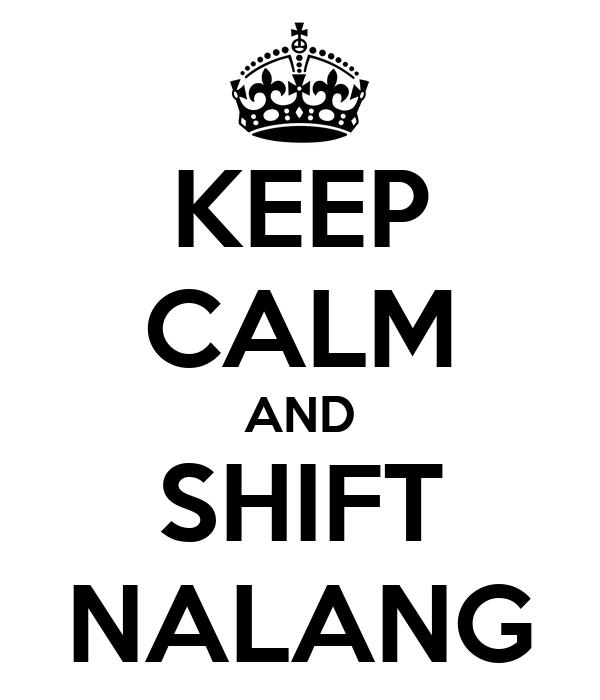 KEEP CALM AND SHIFT NALANG