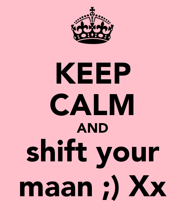 KEEP CALM AND shift your maan ;) Xx