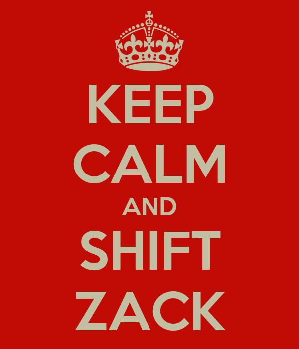 KEEP CALM AND SHIFT ZACK